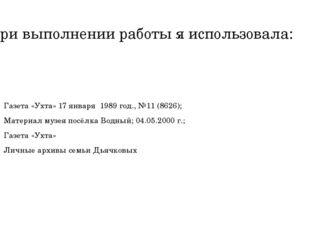 При выполнении работы я использовала: Газета «Ухта» 17 января 1989 год., №11