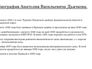 Биография Анатолия Васильевича Дьячкова. Родился в 1924 г в селе Чукуево Онеж