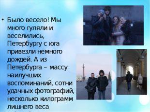Было весело! Мы много гуляли и веселились, Петербургу с юга привезли немного