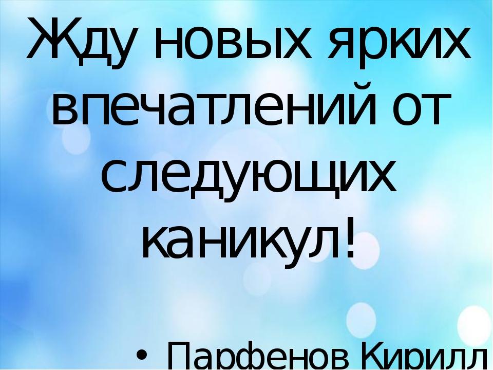Жду новых ярких впечатлений от следующих каникул! Парфенов Кирилл