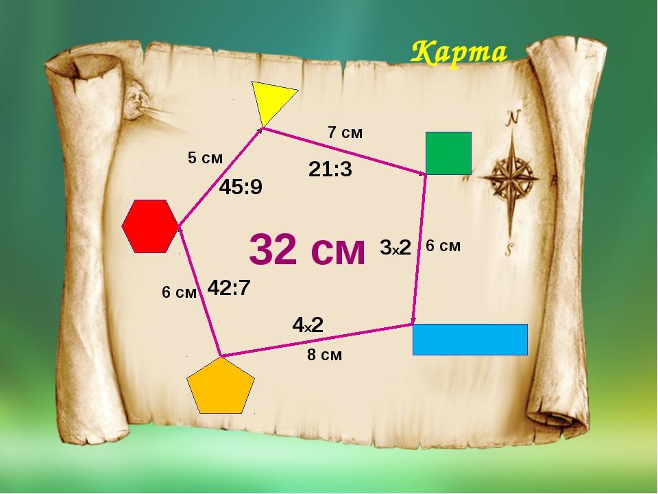7 см 6 см 8 см 6 см 5 см 32 см 21:3 3х2 4х2 42:7 45:9 Карта