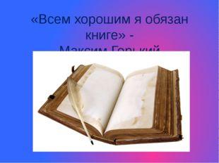 «Всем хорошим я обязан книге» - Максим Горький http://www.deti-66.ru/ http://