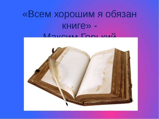 «Всем хорошим я обязан книге» - Максим Горький http://www.deti-66.ru/ http://...