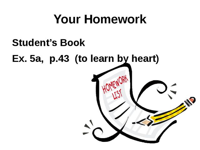 Your Homework Student's Book Ex. 5a, p.43 (to learn by heart)