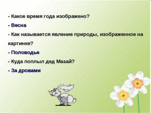 - Какое время года изображено? - Весна - Как называется явление природы, изоб