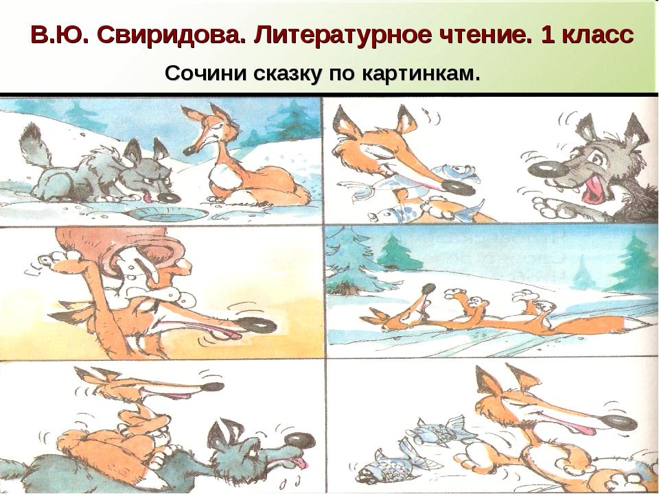 В.Ю. Свиридова. Литературное чтение. 1 класс Сочини сказку по картинкам.