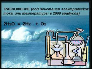 РАЗЛОЖЕНИЕ (под действием электрического тока, или температуры в 2000 градус