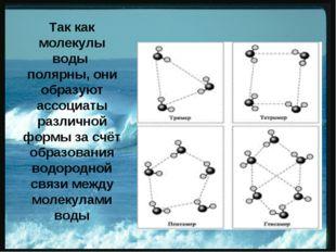 Так как молекулы воды полярны, они образуют ассоциаты различной формы за счё