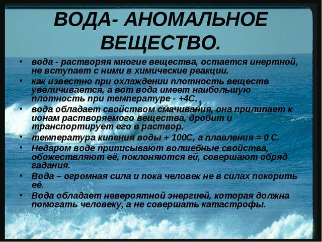 ВОДА- АНОМАЛЬНОЕ ВЕЩЕСТВО. вода - растворяя многие вещества, остается инертно...