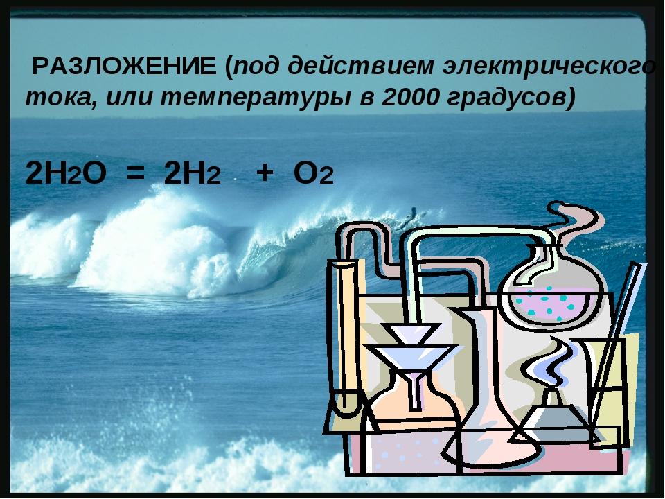 РАЗЛОЖЕНИЕ (под действием электрического тока, или температуры в 2000 градус...