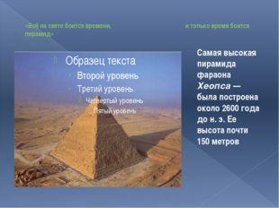 «Всё на свете боится времени, и только время боится пирамид» Самая высокая п