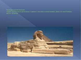 Пирамиды охраняет Большой Сфинкс, высеченный из целой скалы. У сфинкса – тел