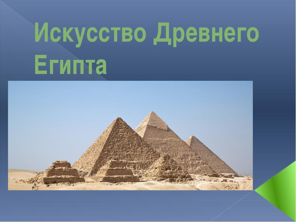 Искусство Древнего Египта 5 класс Учитель: Чекос Т.В.