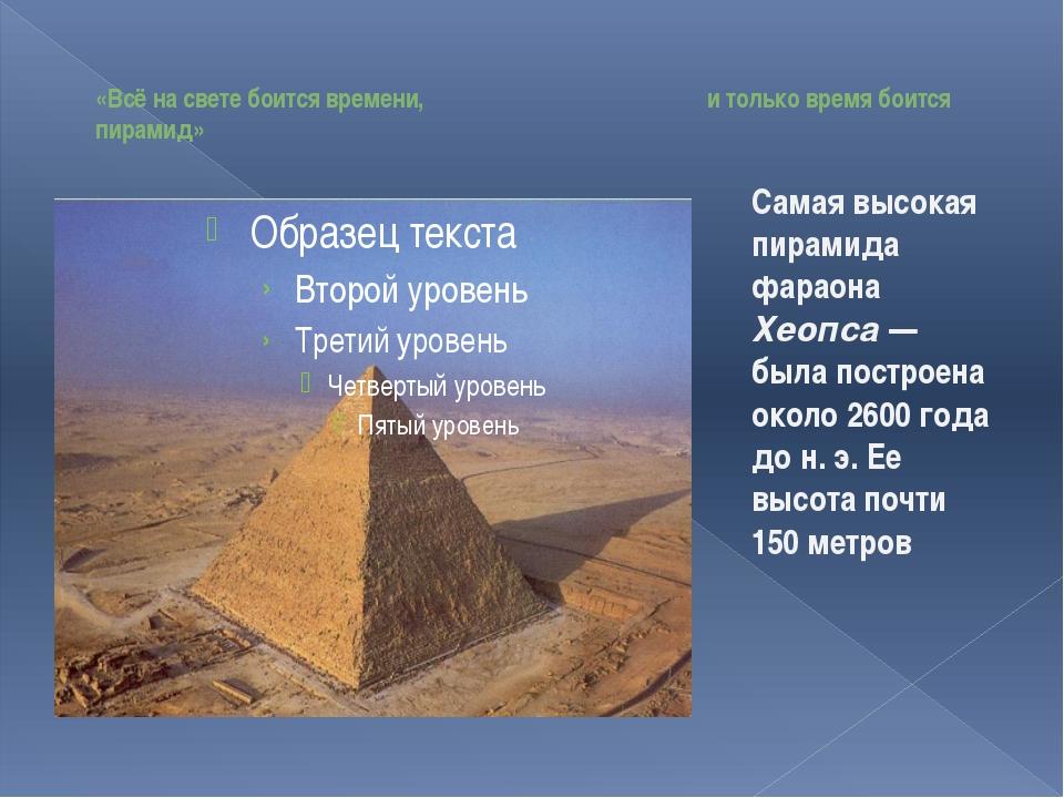 «Всё на свете боится времени, и только время боится пирамид» Самая высокая п...
