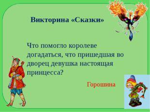 Викторина «Сказки» Что помогло королеве догадаться, что пришедшая во дворец д