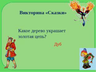 Викторина «Сказки» Какое дерево украшает золотая цепь? Дуб