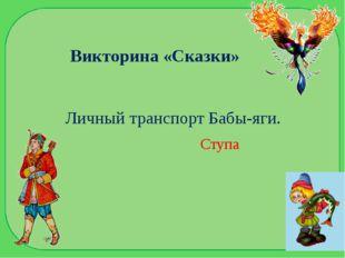 Викторина «Сказки» Личный транспорт Бабы-яги. Ступа