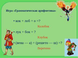 Игра «Грамматическая арифметика» • кок + лоб + о =? Колобок • лук + бок = ? К