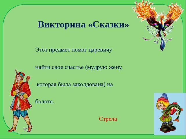 Викторина «Сказки» Этот предмет помог царевичу найти свое счастье (мудрую жен...