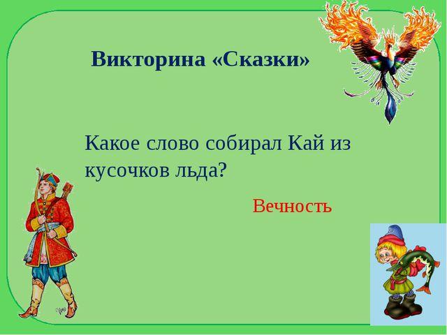 Викторина «Сказки» Какое слово собирал Кай из кусочков льда? Вечность