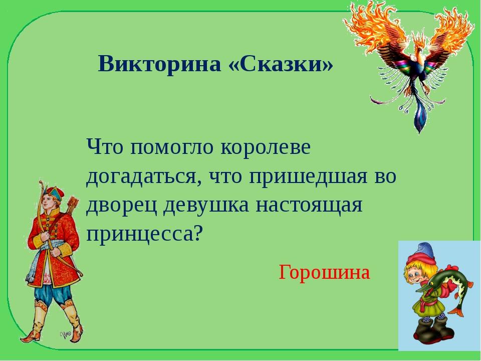 Викторина «Сказки» Что помогло королеве догадаться, что пришедшая во дворец д...