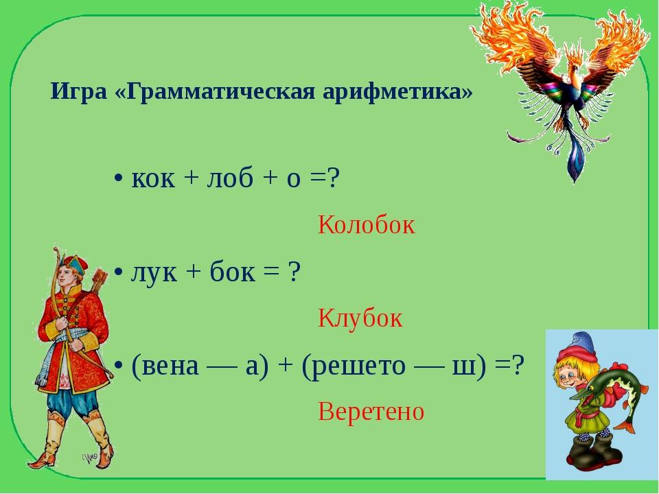 Игра «Грамматическая арифметика» • кок + лоб + о =? Колобок • лук + бок = ? К...