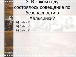 3. В каком году состоялось совещание по безопасности в Хельсинки? а) 1972 г.