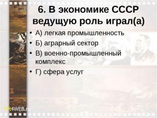 6. В экономике СССР ведущую роль играл(а) А) легкая промышленность Б) аграрны