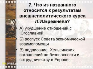 7. Что из названного относится к результатам внешнеполитического курса Л.И.Бр