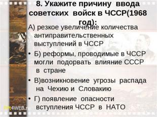8. Укажите причину ввода советских войск в ЧССР(1968 год): А) резкое увелич