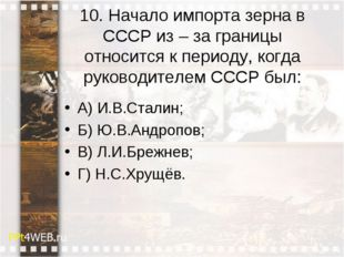 10. Начало импорта зерна в СССР из –за границы относится к периоду, когда ру