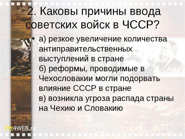 2. Каковы причины ввода советских войск в ЧССР? а) резкое увеличение количес...