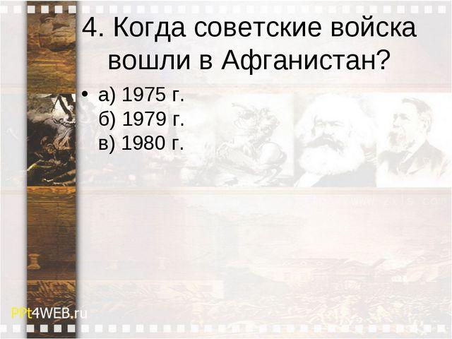 4. Когда советские войска вошли в Афганистан? а) 1975 г. б) 1979 г. в) 1980 г.