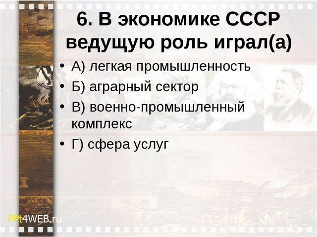 6. В экономике СССР ведущую роль играл(а) А) легкая промышленность Б) аграрны...