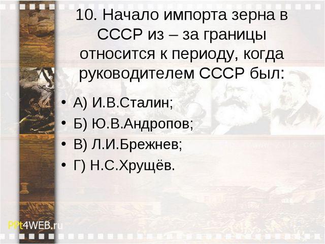 10. Начало импорта зерна в СССР из –за границы относится к периоду, когда ру...