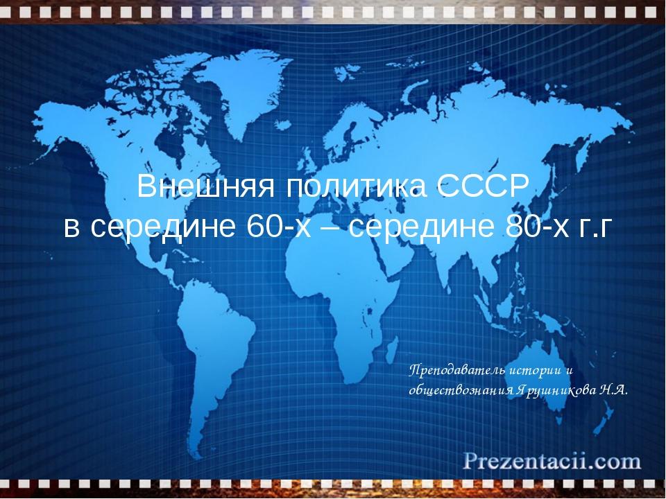 Внешняя политика СССР в середине 60-х – середине 80-х г.г Преподаватель истор...