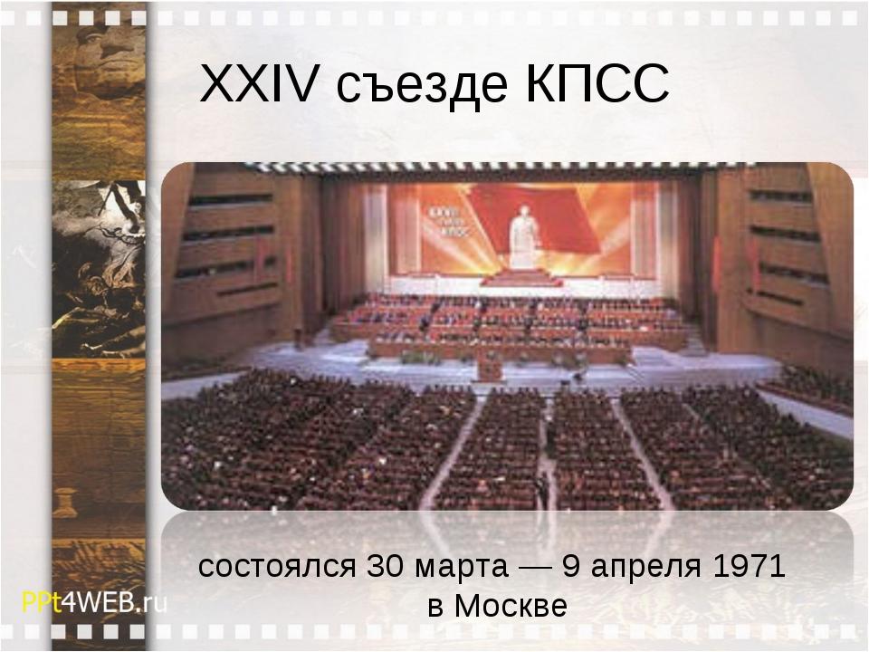 XXIV съезде КПСС состоялся 30 марта — 9 апреля 1971 в Москве