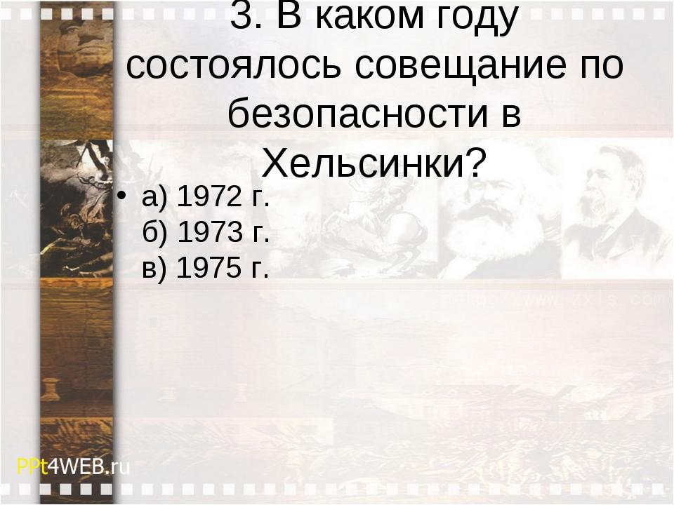 3. В каком году состоялось совещание по безопасности в Хельсинки? а) 1972 г....