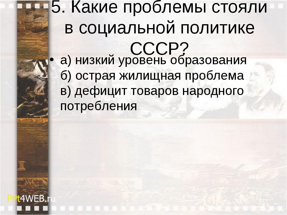 5. Какие проблемы стояли в социальной политике СССР? а) низкий уровень образо...