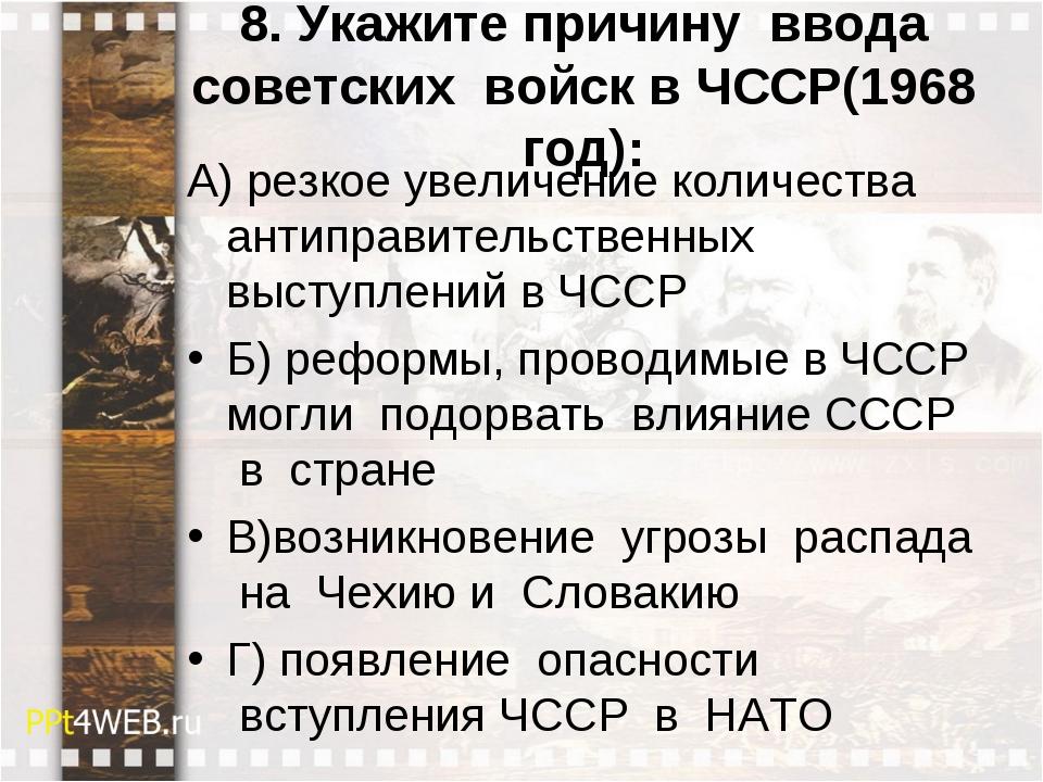 8. Укажите причину ввода советских войск в ЧССР(1968 год): А) резкое увелич...