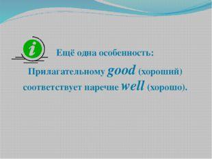 Ещё одна особенность: Прилагательному good (хороший) соответствует наречие w