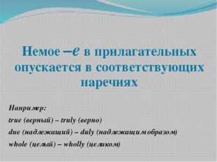 Немое –е в прилагательных опускается в соответствующих наречиях Например: tru