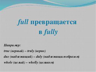 full превращается в fully Например: true (верный) – truly (верно) due (надлеж