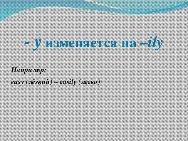 - y изменяется на –ily Например: easy (лёгкий) – easily (легко)