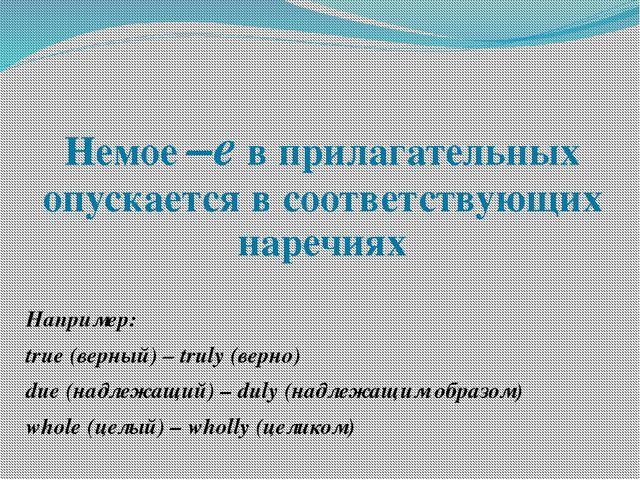 Немое –е в прилагательных опускается в соответствующих наречиях Например: tru...