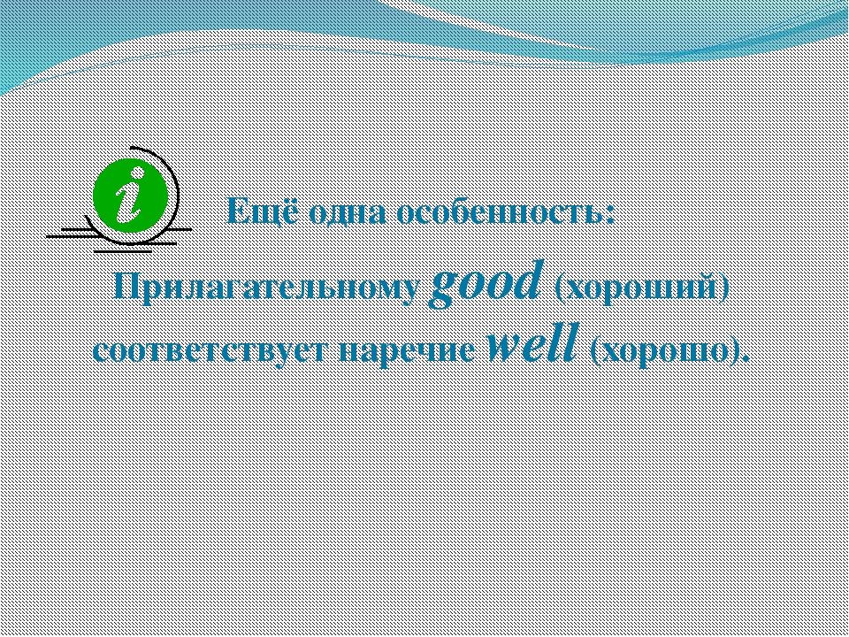 Ещё одна особенность: Прилагательному good (хороший) соответствует наречие w...