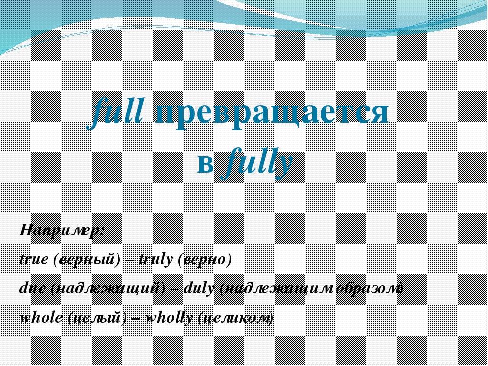 full превращается в fully Например: true (верный) – truly (верно) due (надлеж...