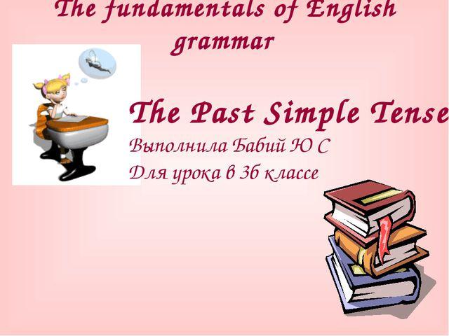 The fundamentals of English grammar The Past Simple Tense Выполнила Бабий Ю С...