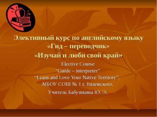 Элективный курс по английскому языку «Гид – переводчик» «Изучай и люби свой к