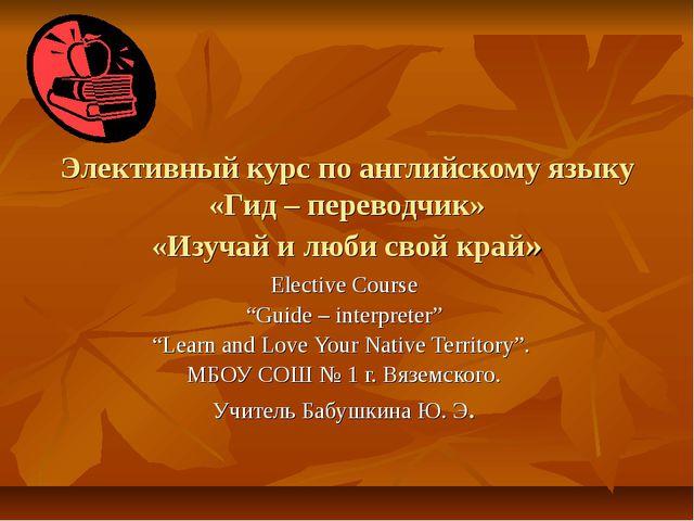Элективный курс по английскому языку «Гид – переводчик» «Изучай и люби свой к...